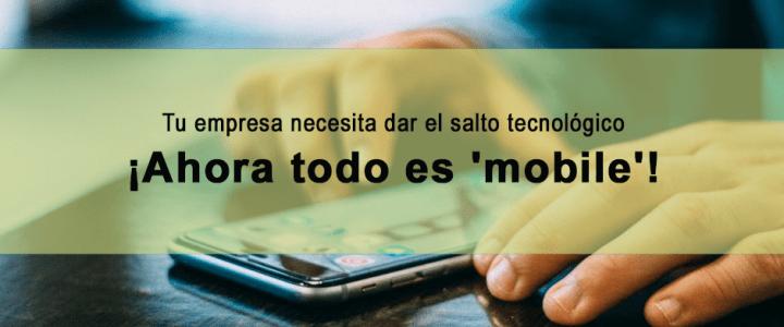 Tu empresa necesita dar el salto tecnológico, ahora todo es 'mobile'